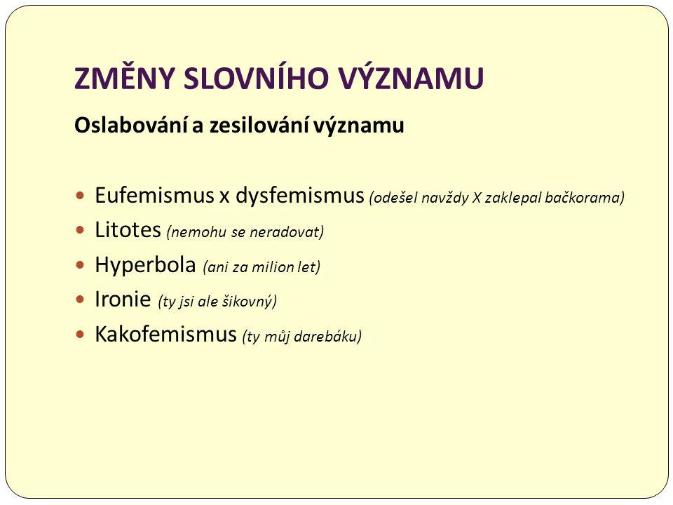 ZMĚNY SLOVNÍHO VÝZNAMU Oslabování a zesilování významu  Eufemismus x dysfemismus (odešel navždy X zaklepal bačkorama)  Litotes (nemohu se neradovat)