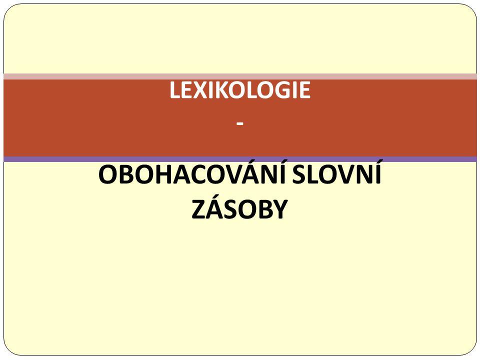 OBOHACOVÁNÍ SLOVNÍ ZÁSOBY LEXIKOLOGIE -