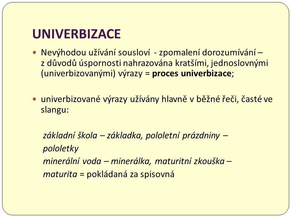 UNIVERBIZACE  Nevýhodou užívání sousloví - zpomalení dorozumívání – z důvodů úspornosti nahrazována kratšími, jednoslovnými (univerbizovanými) výrazy