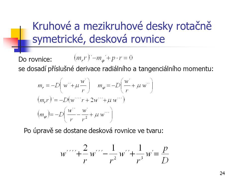 24 Kruhové a mezikruhové desky rotačně symetrické, desková rovnice Do rovnice: se dosadí příslušné derivace radiálního a tangenciálního momentu: Po úpravě se dostane desková rovnice ve tvaru: