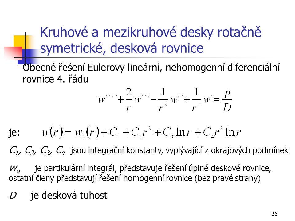 26 Kruhové a mezikruhové desky rotačně symetrické, desková rovnice Obecné řešení Eulerovy lineární, nehomogenní diferenciální rovnice 4. řádu je: C 1,