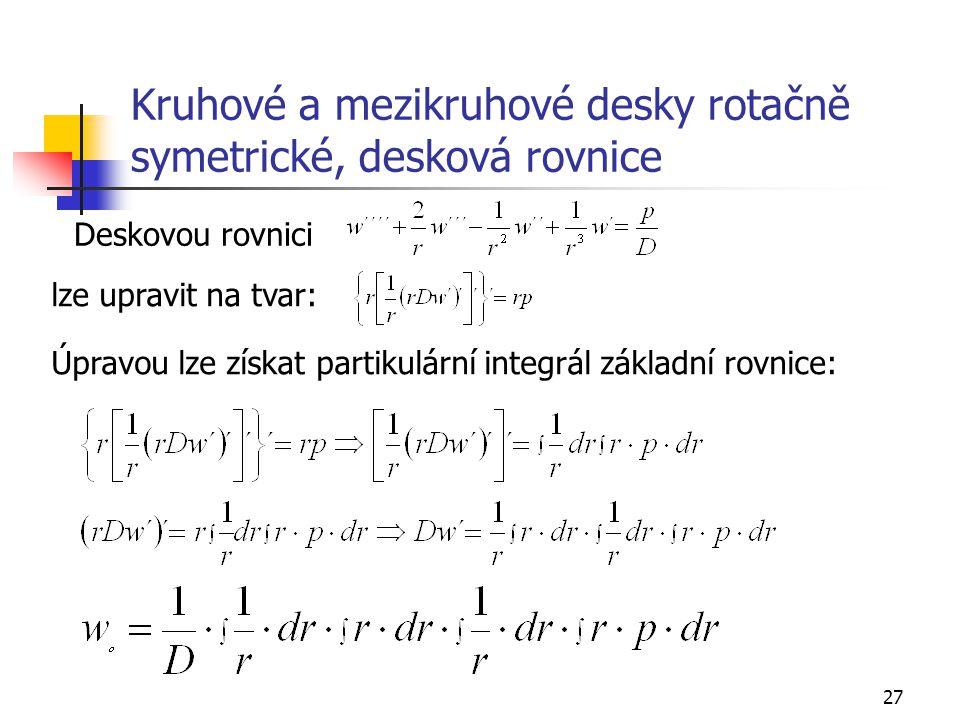 27 Kruhové a mezikruhové desky rotačně symetrické, desková rovnice Deskovou rovnici lze upravit na tvar: Úpravou lze získat partikulární integrál základní rovnice: