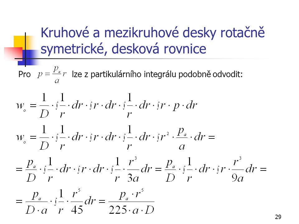 29 Kruhové a mezikruhové desky rotačně symetrické, desková rovnice Pro lze z partikulárního integrálu podobně odvodit: