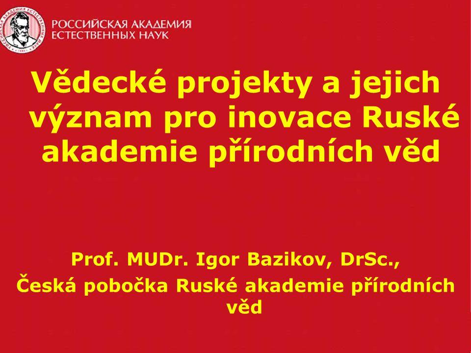 Vědecké projekty a jejich význam pro inovace Ruské akademie přírodních věd Prof. MUDr. Igor Bazikov, DrSc., Česká pobočka Ruské akademie přírodních vě