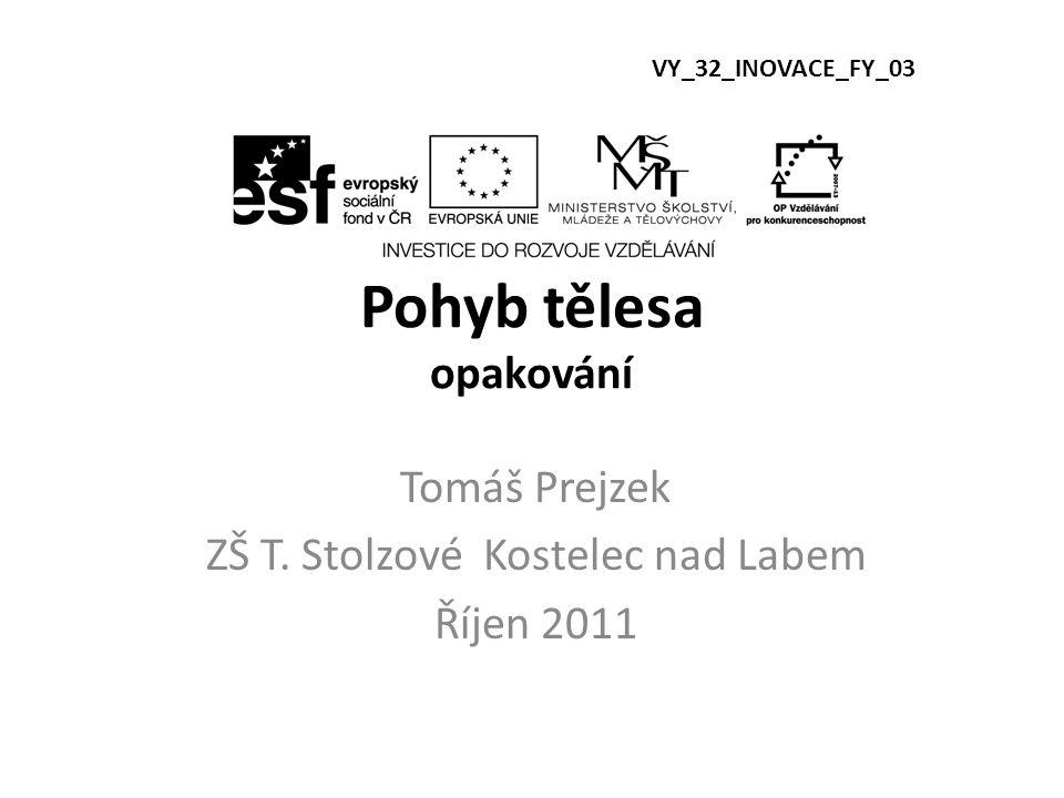 Pohyb tělesa opakování Tomáš Prejzek ZŠ T. Stolzové Kostelec nad Labem Říjen 2011 VY_32_INOVACE_FY_03