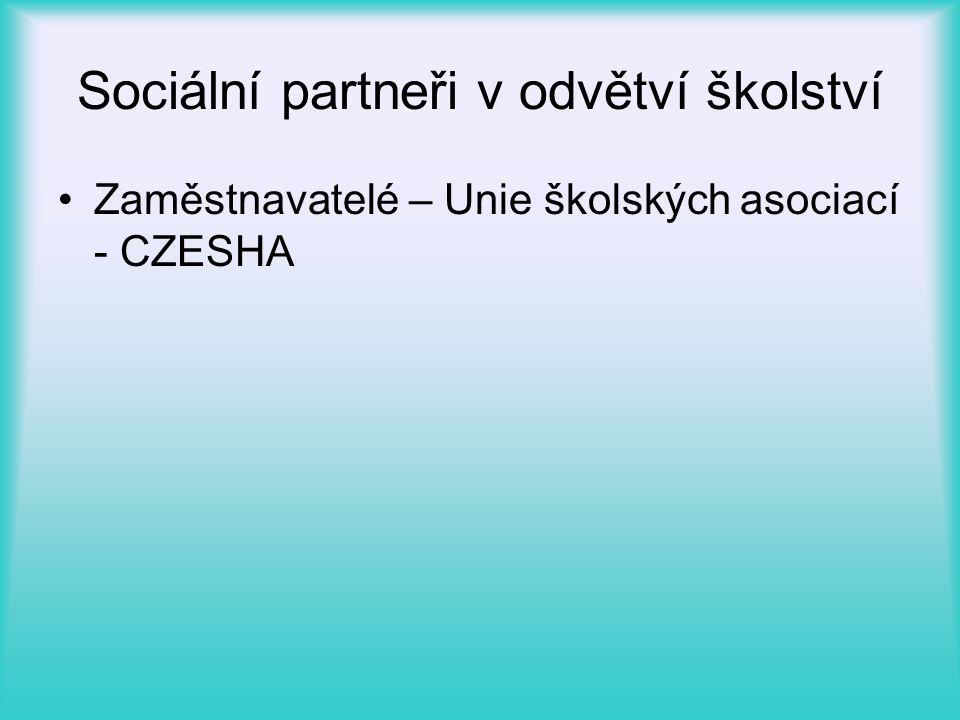 Sociální partneři v odvětví školství •Zaměstnavatelé – Unie školských asociací - CZESHA