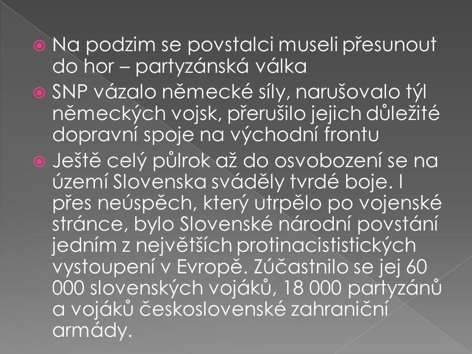  Na podzim se povstalci museli přesunout do hor – partyzánská válka  SNP vázalo německé síly, narušovalo týl německých vojsk, přerušilo jejich důležité dopravní spoje na východní frontu  Ještě celý půlrok až do osvobození se na území Slovenska sváděly tvrdé boje.