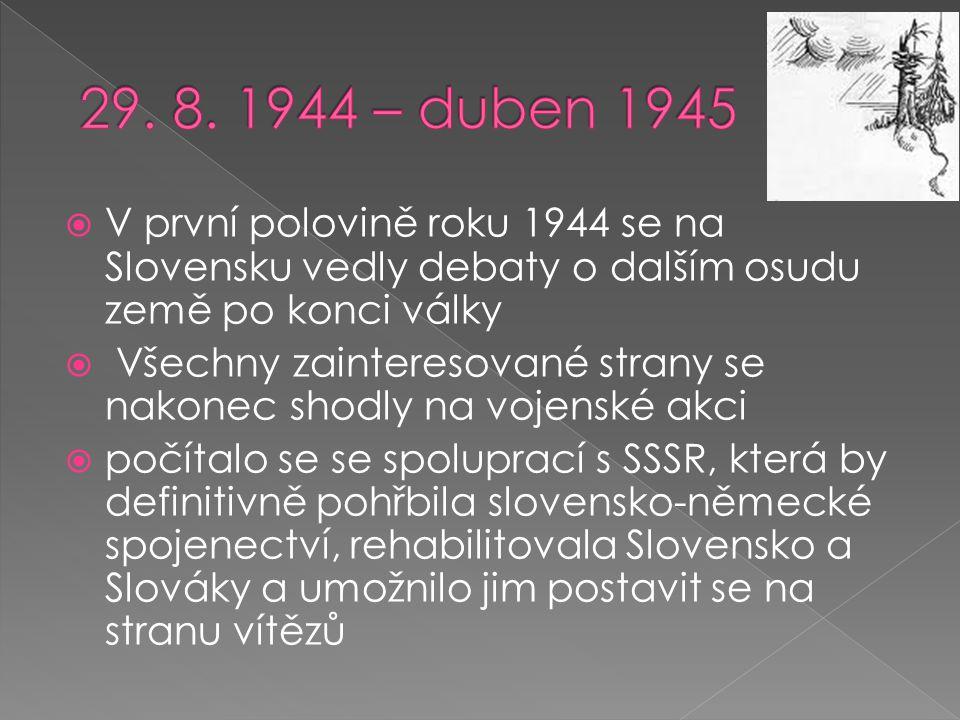  V první polovině roku 1944 se na Slovensku vedly debaty o dalším osudu země po konci války  Všechny zainteresované strany se nakonec shodly na vojenské akci  počítalo se se spoluprací s SSSR, která by definitivně pohřbila slovensko-německé spojenectví, rehabilitovala Slovensko a Slováky a umožnilo jim postavit se na stranu vítězů