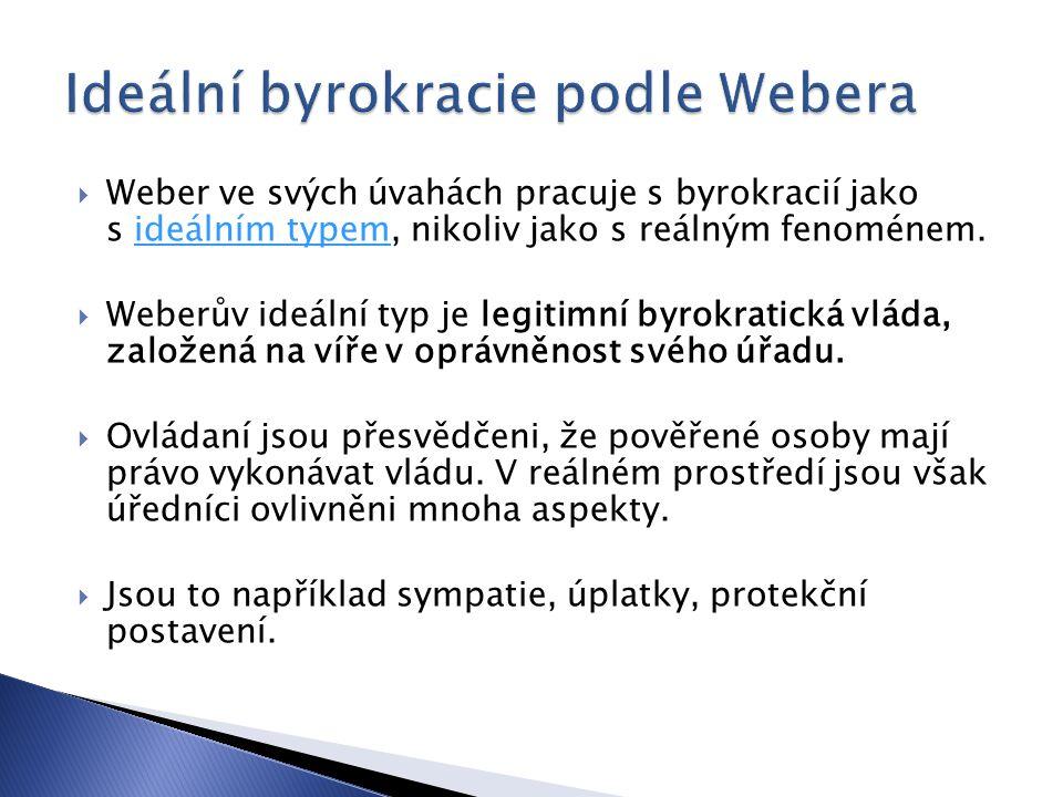  Weber ve svých úvahách pracuje s byrokracií jako s ideálním typem, nikoliv jako s reálným fenoménem.ideálním typem  Weberův ideální typ je legitimní byrokratická vláda, založená na víře v oprávněnost svého úřadu.