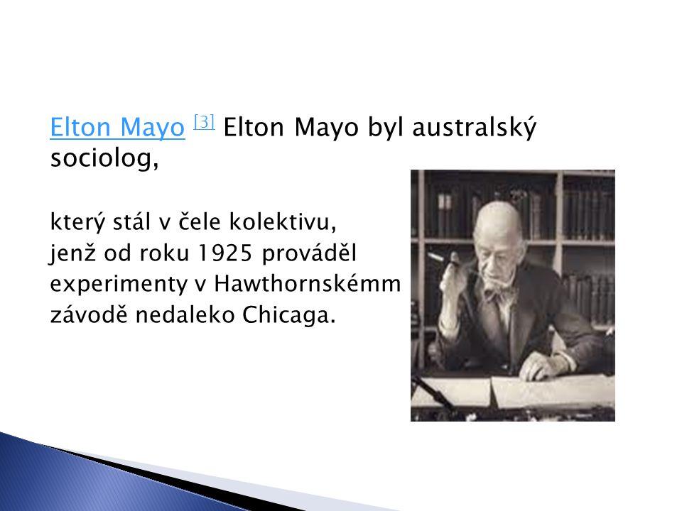 Elton MayoElton Mayo [3] Elton Mayo byl australský sociolog, [3] který stál v čele kolektivu, jenž od roku 1925 prováděl experimenty v Hawthornskémm závodě nedaleko Chicaga.