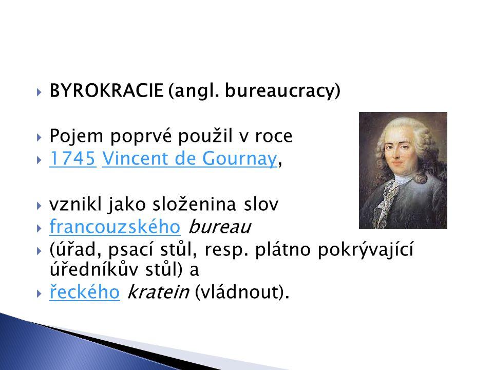  BYROKRACIE (angl. bureaucracy)  Pojem poprvé použil v roce  1745 Vincent de Gournay, 1745Vincent de Gournay  vznikl jako složenina slov  francou
