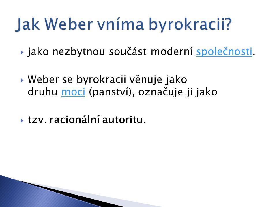  jako nezbytnou součást moderní společnosti.společnosti  Weber se byrokracii věnuje jako druhu moci (panství), označuje ji jakomoci  tzv. racionáln