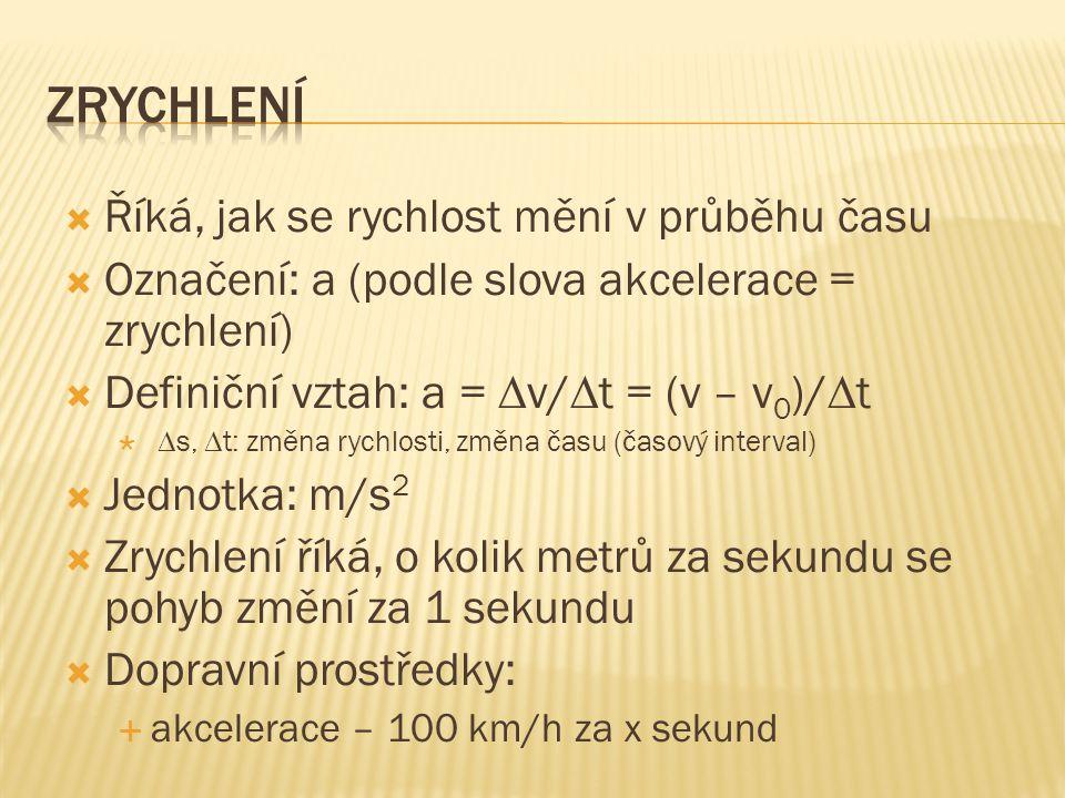  Říká, jak se rychlost mění v průběhu času  Označení: a (podle slova akcelerace = zrychlení)  Definiční vztah: a =  v/  t = (v – v 0 )/  t   s