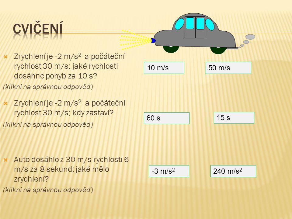  Zrychlení je -2 m/s 2 a počáteční rychlost 30 m/s; jaké rychlosti dosáhne pohyb za 10 s? (klikni na správnou odpověď) 10 m/s50 m/s 15 s 60 s  Auto