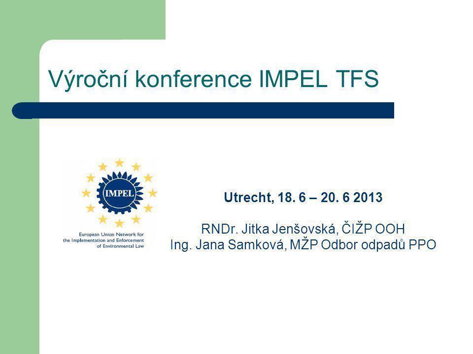 Výroční konference IMPEL TFS Utrecht, 18. 6 – 20. 6 2013 RNDr. Jitka Jenšovská, ČIŽP OOH Ing. Jana Samková, MŽP Odbor odpadů PPO