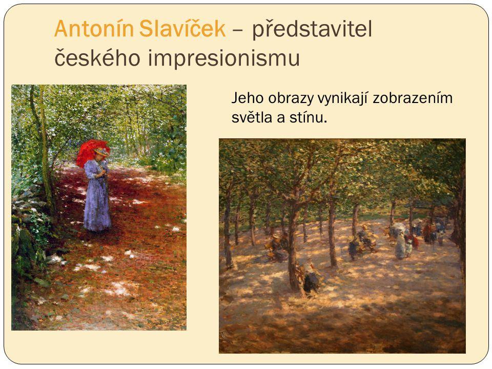 Antonín Slavíček – představitel českého impresionismu Jeho obrazy vynikají zobrazením světla a stínu.