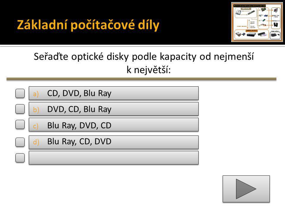 Seřaďte optické disky podle kapacity od nejmenší k největší: a) CD, DVD, Blu Ray b) DVD, CD, Blu Ray c) Blu Ray, DVD, CD d) Blu Ray, CD, DVD