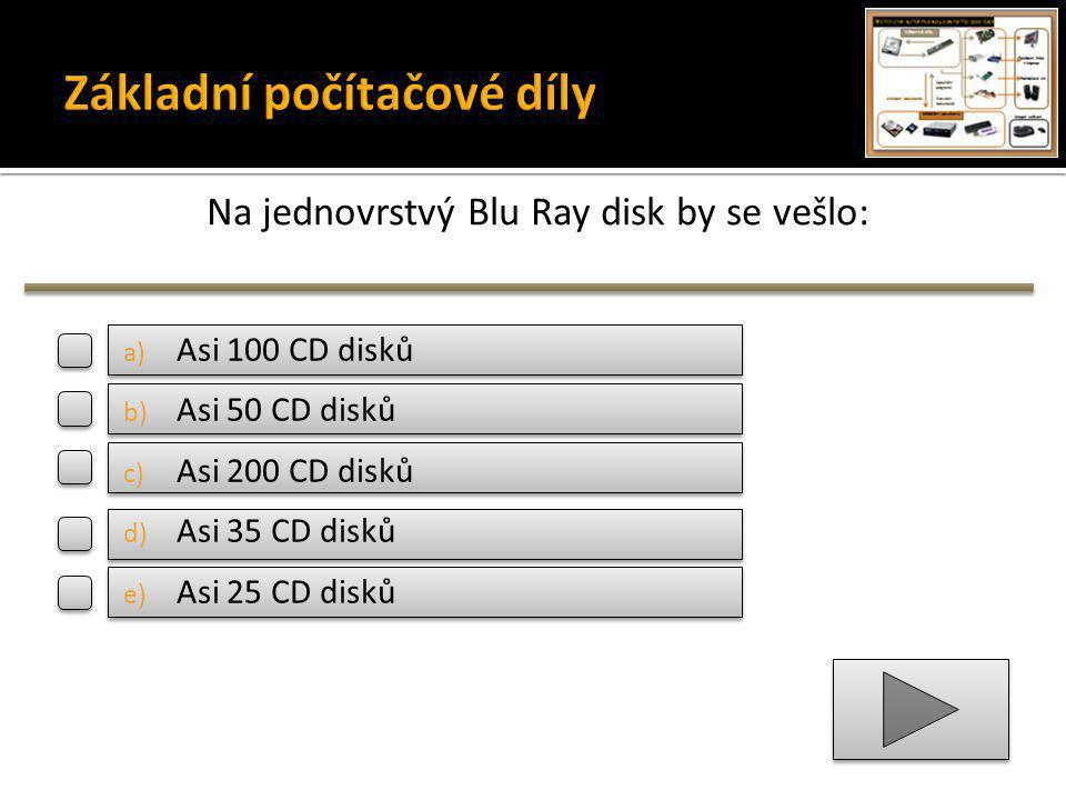 Na jednovrstvý Blu Ray disk by se vešlo: a) Asi 100 CD disků b) Asi 50 CD disků c) Asi 200 CD disků d) Asi 35 CD disků e) Asi 25 CD disků