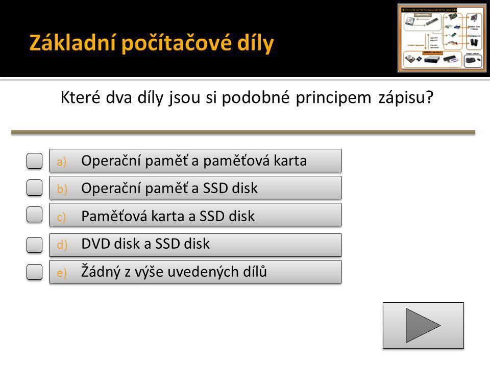 Které dva díly jsou si podobné principem zápisu? a) Operační paměť a paměťová karta b) Operační paměť a SSD disk c) Paměťová karta a SSD disk d) DVD d