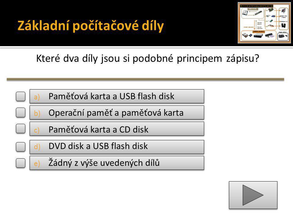 Které dva díly jsou si podobné principem zápisu? a) Paměťová karta a USB flash disk b) Operační paměť a paměťová karta c) Paměťová karta a CD disk d)