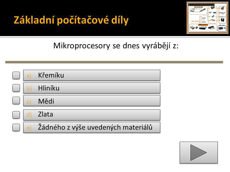 Mikroprocesory se dnes vyrábějí z: a) Křemíku b) Hliníku c) Mědi d) Zlata e) Žádného z výše uvedených materiálů