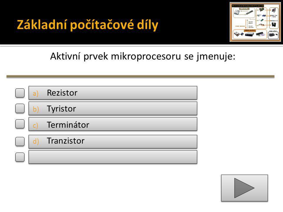 Aktivní prvek mikroprocesoru se jmenuje: a) Rezistor b) Tyristor c) Terminátor d) Tranzistor