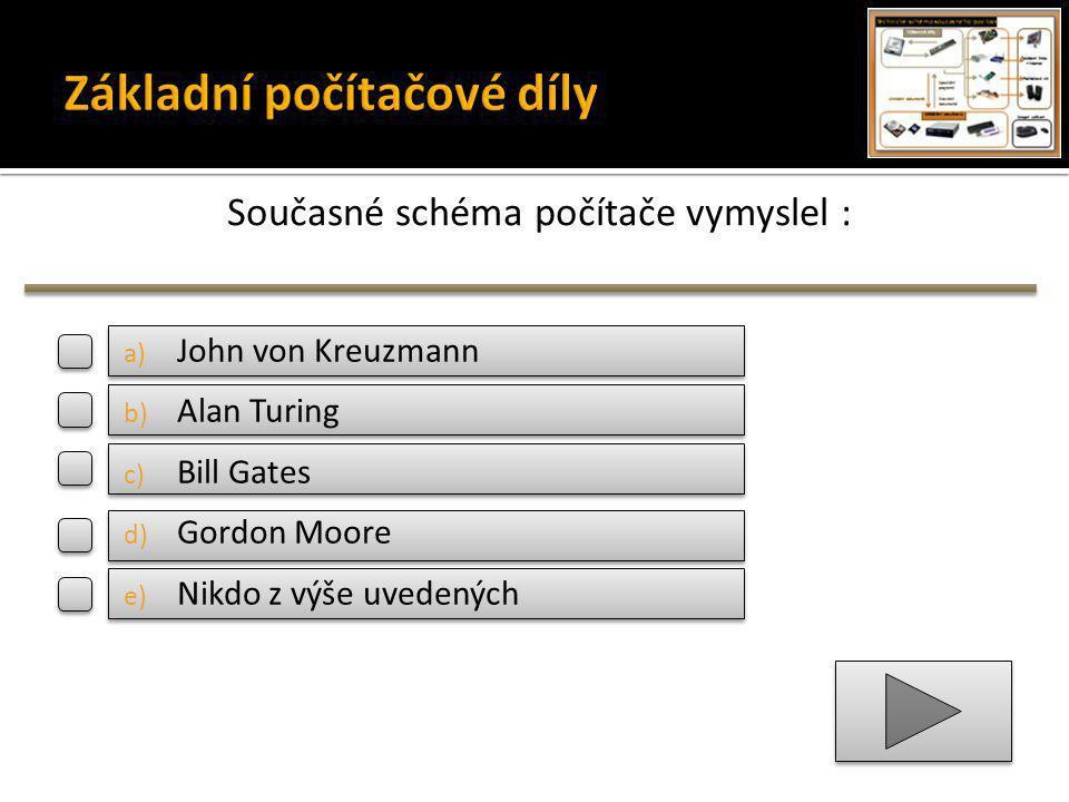 Současné schéma počítače vymyslel : a) John von Kreuzmann b) Alan Turing c) Bill Gates d) Gordon Moore e) Nikdo z výše uvedených