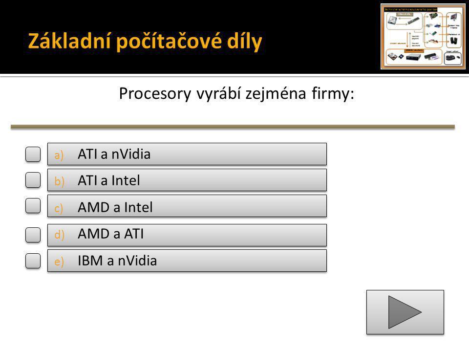 Procesory vyrábí zejména firmy: a) ATI a nVidia b) ATI a Intel c) AMD a Intel d) AMD a ATI e) IBM a nVidia