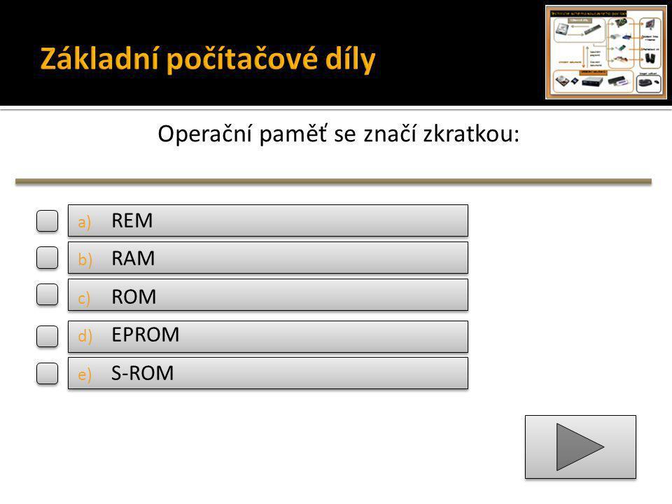 Operační paměť se značí zkratkou: a) REM b) RAM c) ROM d) EPROM e) S-ROM