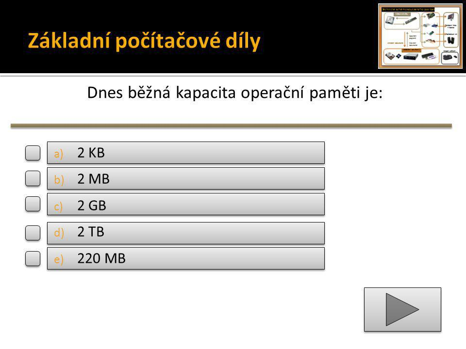 Dnes běžná kapacita operační paměti je: a) 2 KB b) 2 MB c) 2 GB d) 2 TB e) 220 MB