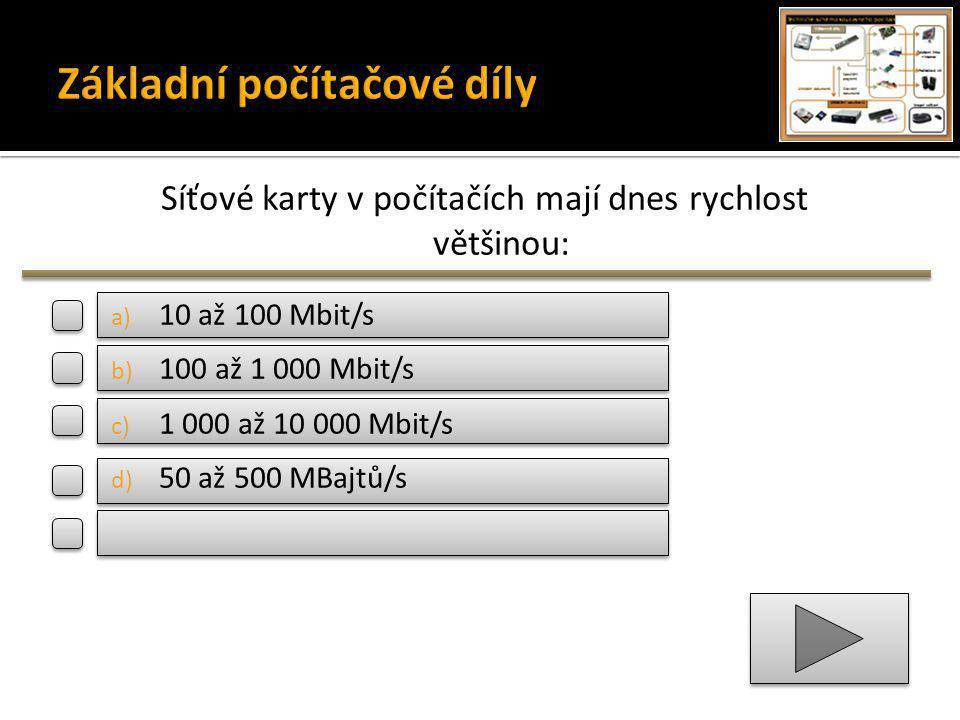 Síťové karty v počítačích mají dnes rychlost většinou: a) 10 až 100 Mbit/s b) 100 až 1 000 Mbit/s c) 1 000 až 10 000 Mbit/s d) 50 až 500 MBajtů/s