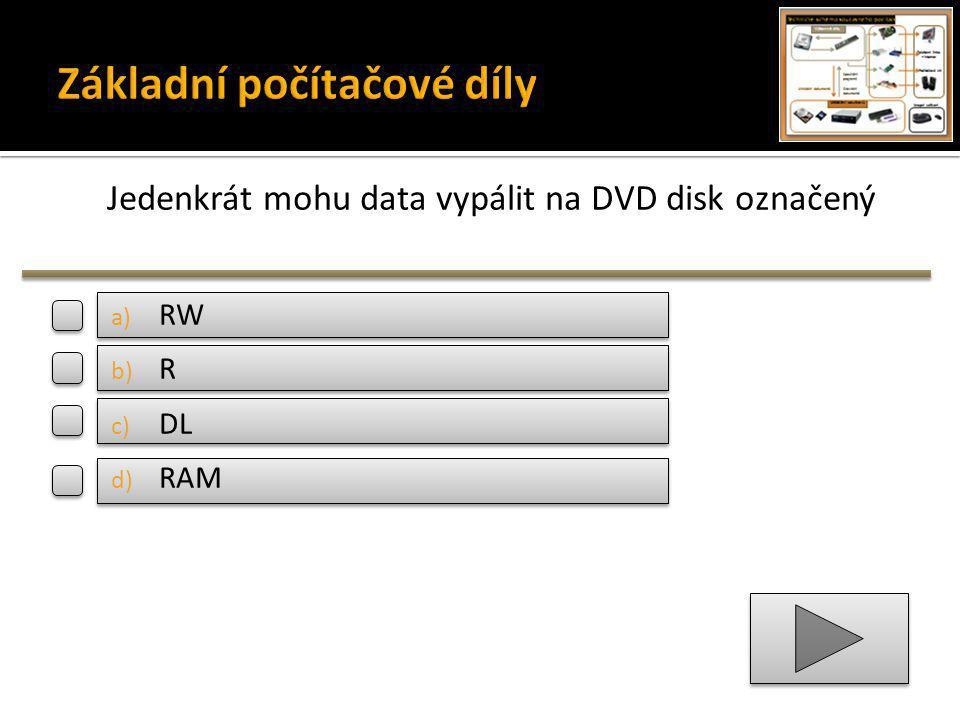 Jedenkrát mohu data vypálit na DVD disk označený a) RW b) R c) DL d) RAM