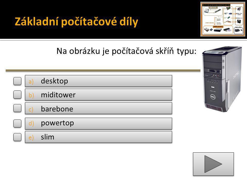 Na obrázku je počítačová skříň typu: a) desktop b) miditower c) barebone d) powertop e) slim