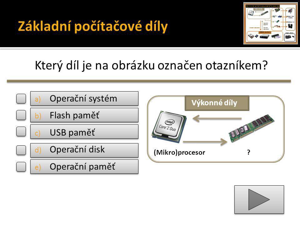 Který díl je na obrázku označen otazníkem? (Mikro)procesor? Výkonné díly a) Operační systém b) Flash paměť c) USB paměť d) Operační disk e) Operační p
