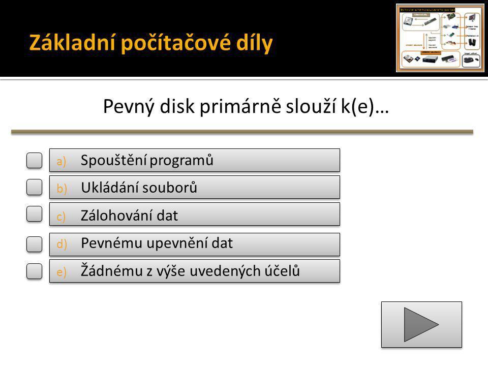 Pevný disk primárně slouží k(e)… a) Spouštění programů b) Ukládání souborů c) Zálohování dat d) Pevnému upevnění dat e) Žádnému z výše uvedených účelů