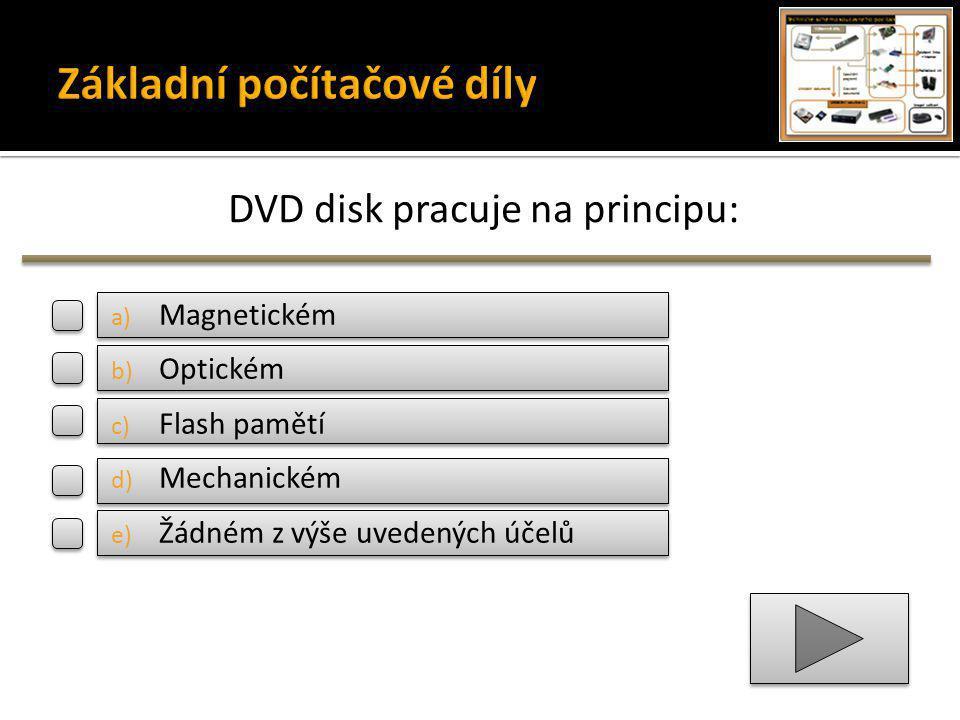 DVD disk pracuje na principu: a) Magnetickém b) Optickém c) Flash pamětí d) Mechanickém e) Žádném z výše uvedených účelů