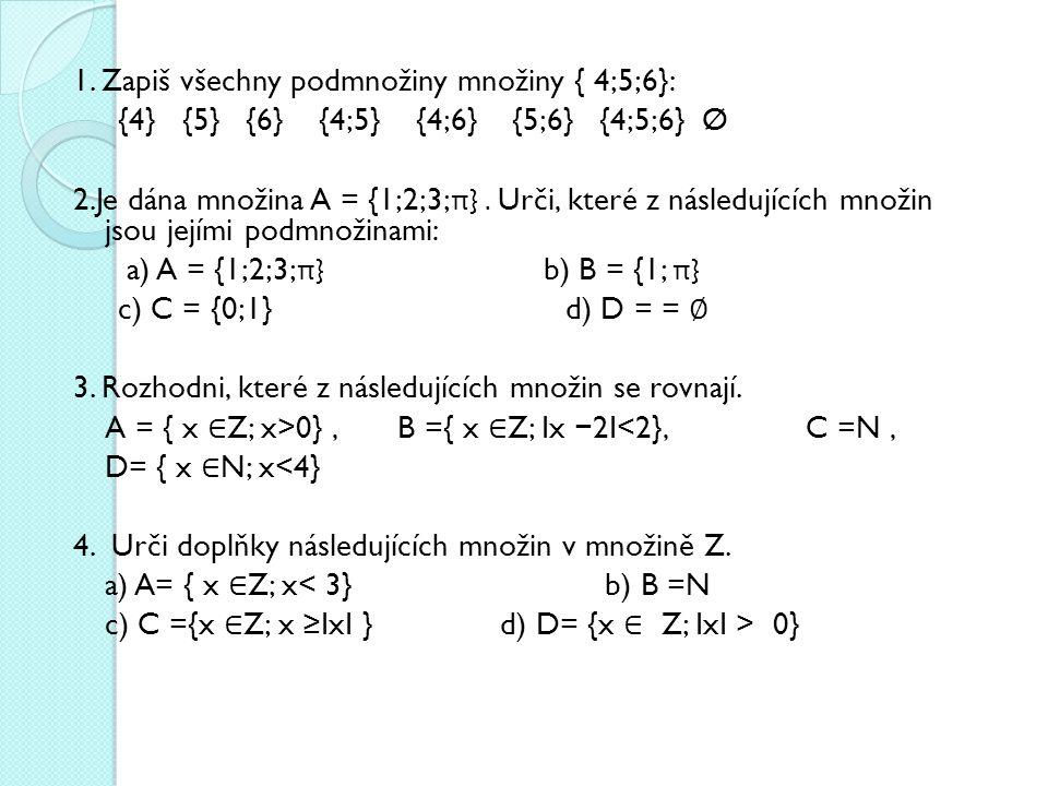 1. Zapiš všechny podmnožiny množiny { 4;5;6}: {4} {5} {6} {4;5} {4;6} {5;6} {4;5;6} Ø 2.Je dána množina A = {1;2;3; π }. Urči, které z následujících m