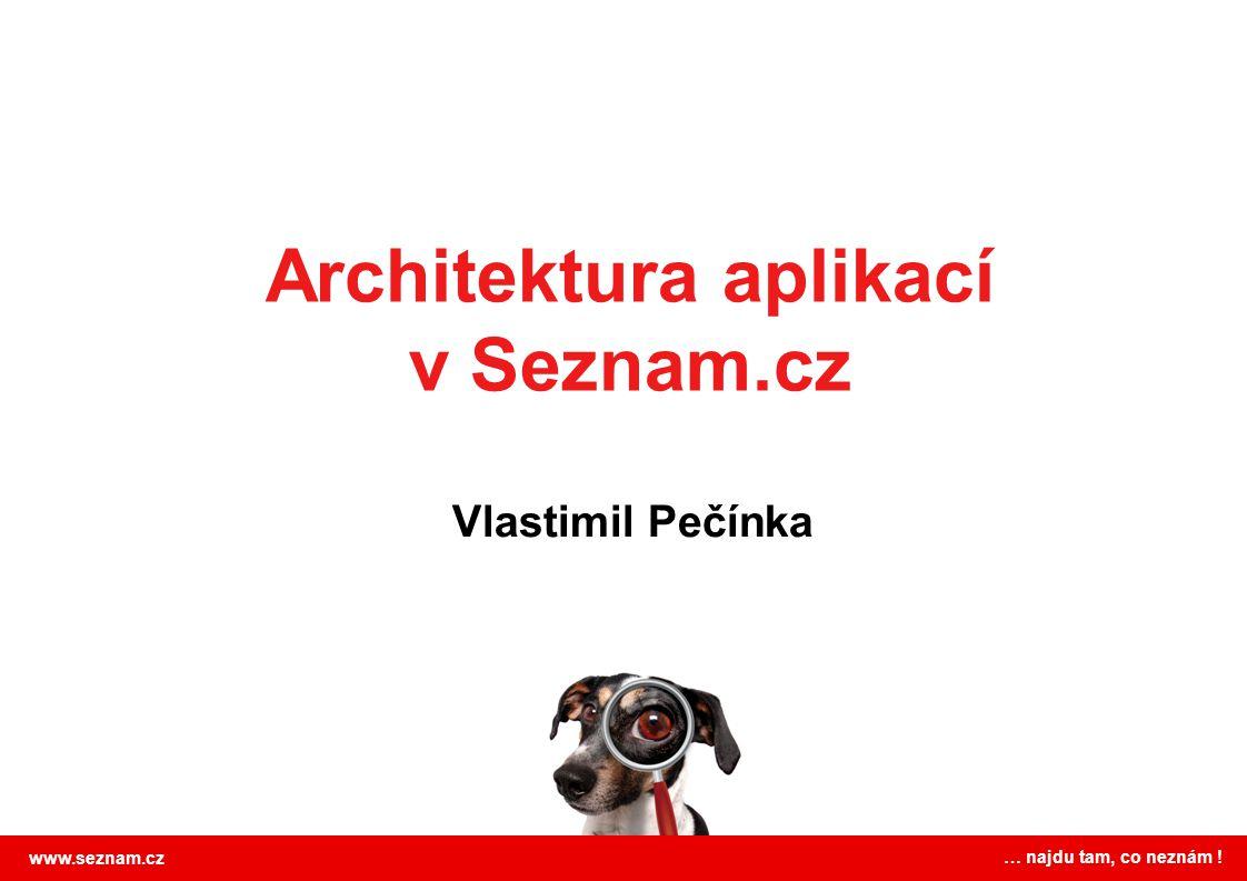 Architektura aplikací v Seznam.cz Vlastimil Pečínka www.seznam.cz … najdu tam, co neznám !