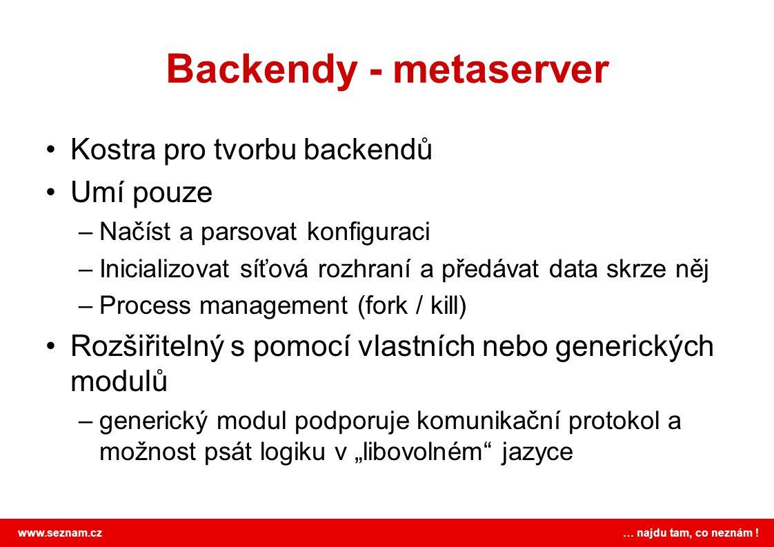 www.seznam.cz … najdu tam, co neznám ! Backendy - metaserver •Kostra pro tvorbu backendů •Umí pouze –Načíst a parsovat konfiguraci –Inicializovat síťo