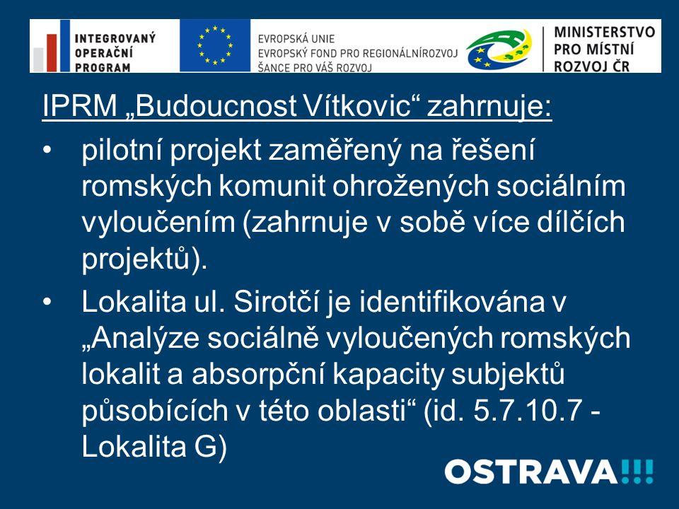 """IPRM """"Budoucnost Vítkovic zahrnuje: •pilotní projekt zaměřený na řešení romských komunit ohrožených sociálním vyloučením (zahrnuje v sobě více dílčích projektů)."""