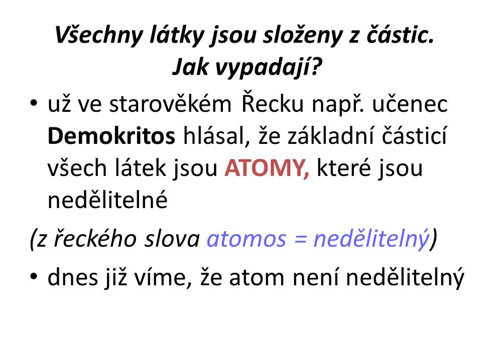 Všechny látky jsou složeny z částic. Jak vypadají? • už ve starověkém Řecku např. učenec Demokritos hlásal, že základní částicí všech látek jsou ATOMY
