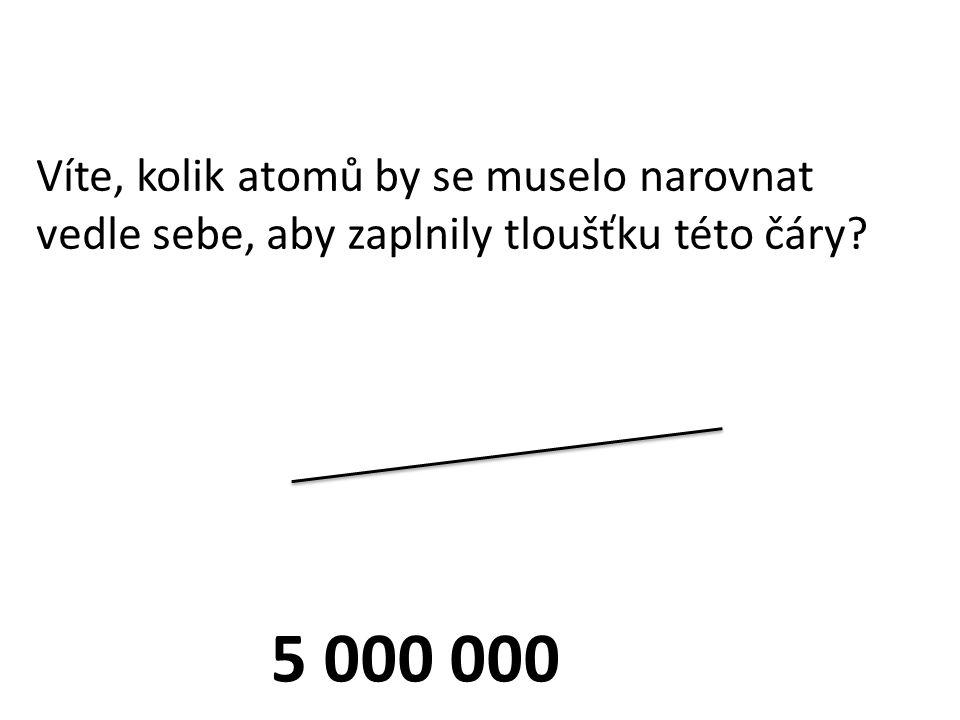 Víte, kolik atomů by se muselo narovnat vedle sebe, aby zaplnily tloušťku této čáry? 5 000 000