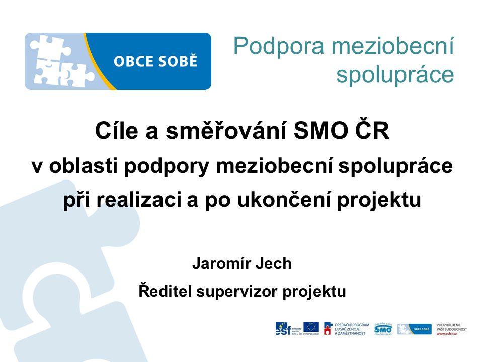 Podpora meziobecní spolupráce Cíle a směřování SMO ČR v oblasti podpory meziobecní spolupráce při realizaci a po ukončení projektu Jaromír Jech Ředite