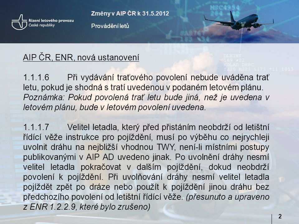 Změny v AIP ČR k 31.5.2012 Provádění letů 2 AIP ČR, ENR, nová ustanovení 1.1.1.6Při vydávání traťového povolení nebude uváděna trať letu, pokud je shodná s tratí uvedenou v podaném letovém plánu.