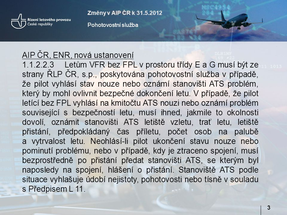 Změny v AIP ČR k 31.5.2012 Pohotovostní služba 3 AIP ČR, ENR, nová ustanovení 1.1.2.2.3Letům VFR bez FPL v prostoru třídy E a G musí být ze strany ŘLP