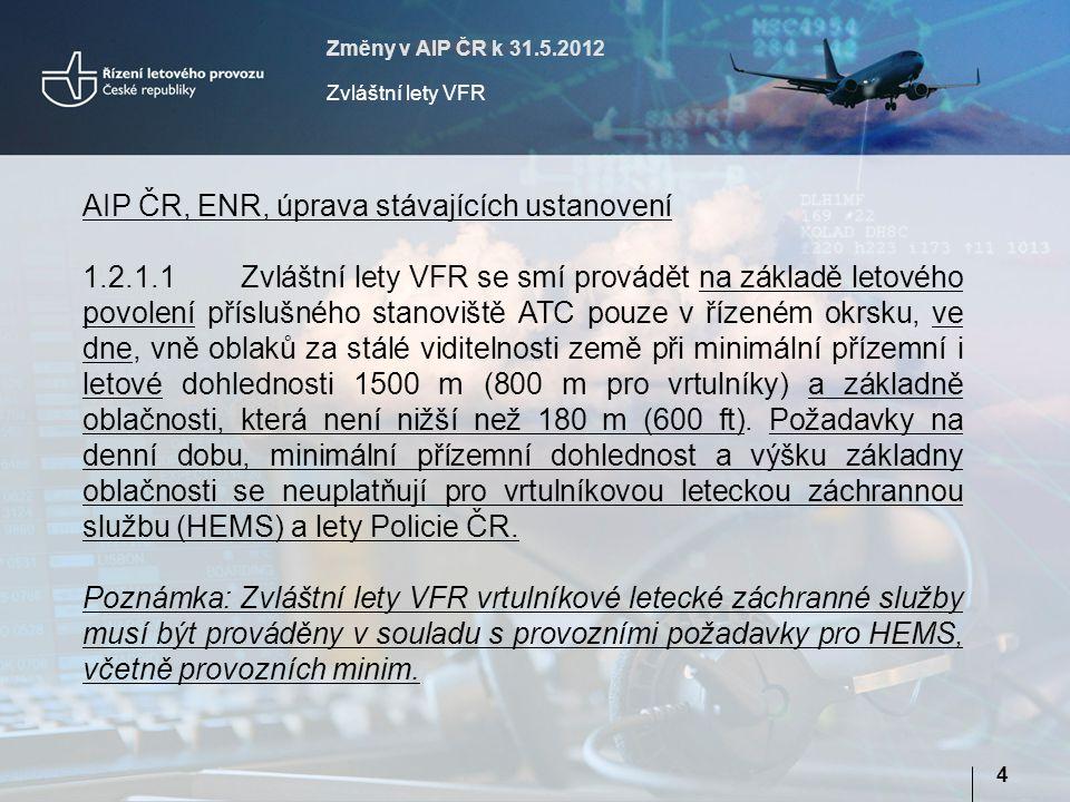 Změny v AIP ČR k 31.5.2012 Zvláštní lety VFR 4 AIP ČR, ENR, úprava stávajících ustanovení 1.2.1.1Zvláštní lety VFR se smí provádět na základě letového povolení příslušného stanoviště ATC pouze v řízeném okrsku, ve dne, vně oblaků za stálé viditelnosti země při minimální přízemní i letové dohlednosti 1500 m (800 m pro vrtulníky) a základně oblačnosti, která není nižší než 180 m (600 ft).