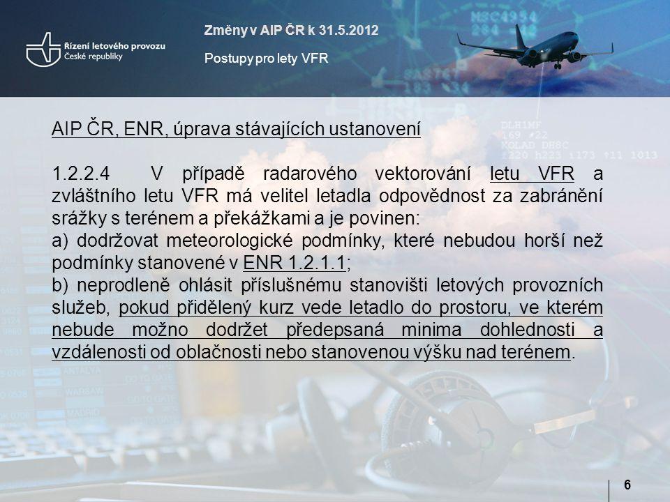 Změny v AIP ČR k 31.5.2012 Postupy pro lety VFR 6 AIP ČR, ENR, úprava stávajících ustanovení 1.2.2.4V případě radarového vektorování letu VFR a zvláštního letu VFR má velitel letadla odpovědnost za zabránění srážky s terénem a překážkami a je povinen: a) dodržovat meteorologické podmínky, které nebudou horší než podmínky stanovené v ENR 1.2.1.1; b) neprodleně ohlásit příslušnému stanovišti letových provozních služeb, pokud přidělený kurz vede letadlo do prostoru, ve kterém nebude možno dodržet předepsaná minima dohlednosti a vzdálenosti od oblačnosti nebo stanovenou výšku nad terénem.