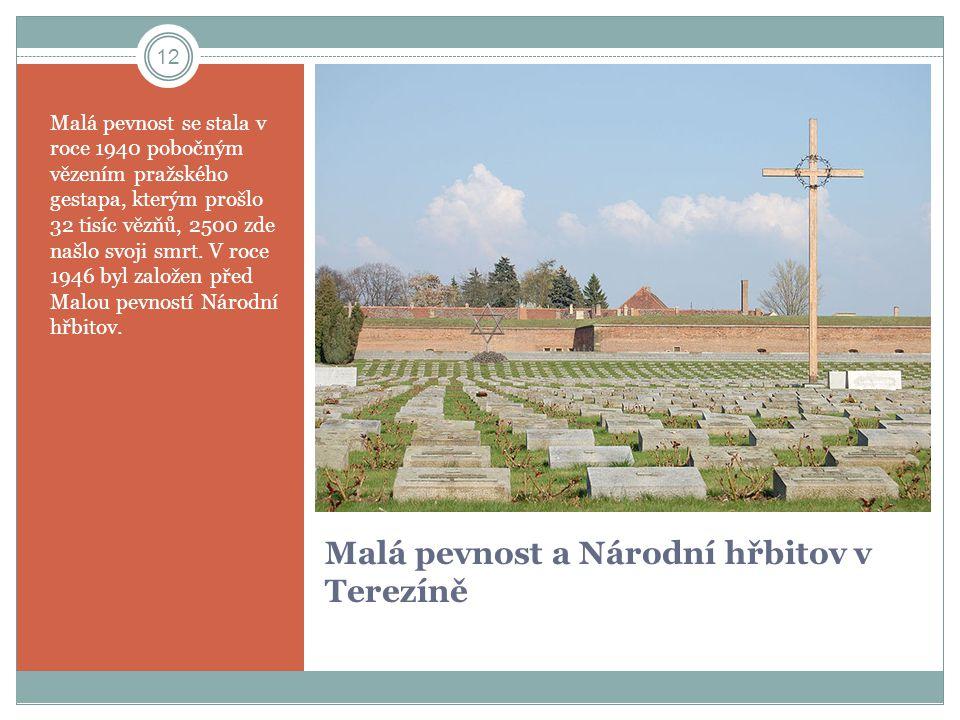 Malá pevnost a Národní hřbitov v Terezíně Malá pevnost se stala v roce 1940 pobočným vězením pražského gestapa, kterým prošlo 32 tisíc vězňů, 2500 zde
