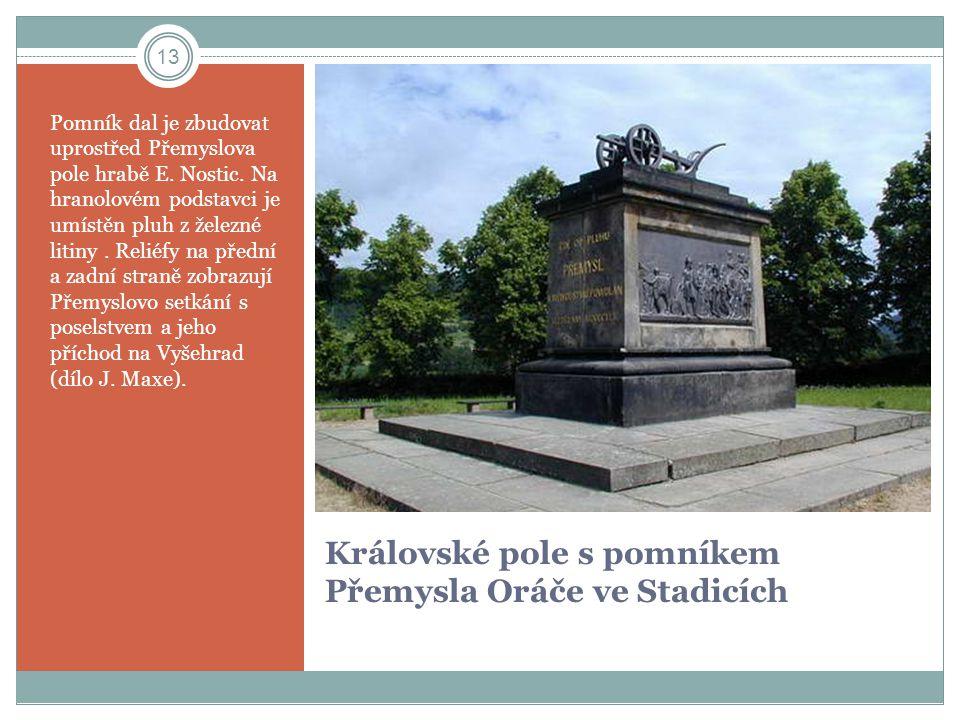 Královské pole s pomníkem Přemysla Oráče ve Stadicích Pomník dal je zbudovat uprostřed Přemyslova pole hrabě E. Nostic. Na hranolovém podstavci je umí
