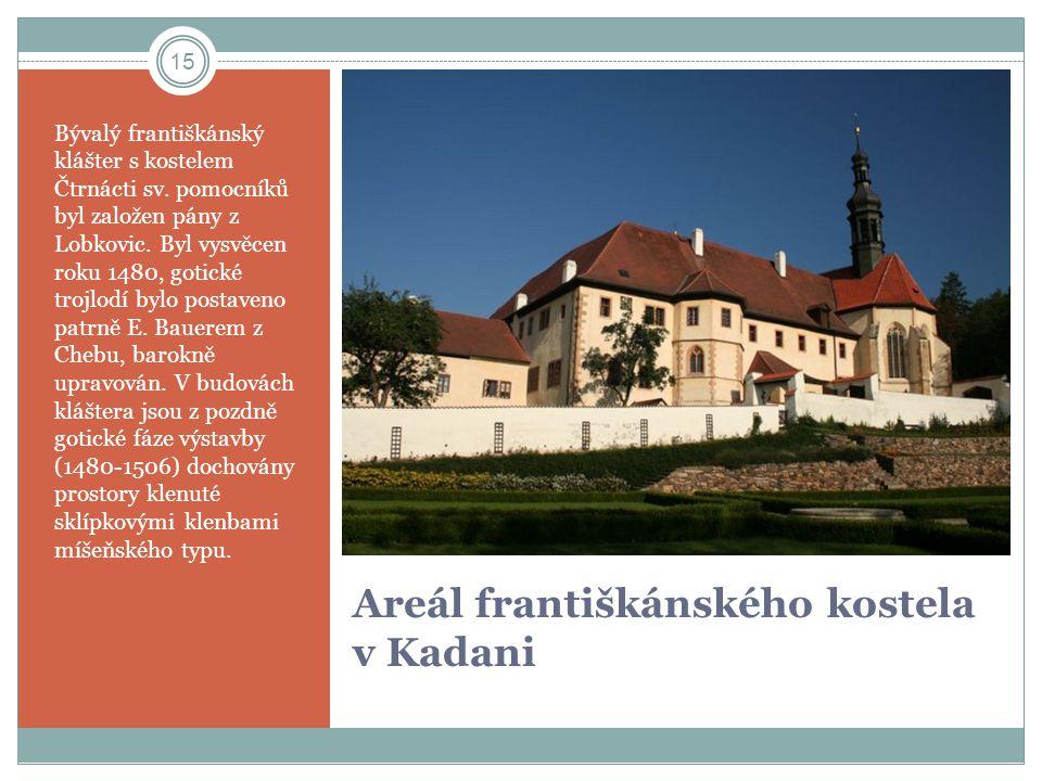 Areál františkánského kostela v Kadani Bývalý františkánský klášter s kostelem Čtrnácti sv. pomocníků byl založen pány z Lobkovic. Byl vysvěcen roku 1